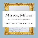 Mirror, Mirror: The Uses and Abuses of Self-Love | Simon Blackburn