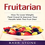 Fruitarian: How to Lose Weight, Feel Great & Improve Your Health with the Fruit Diet   Barb Stone
