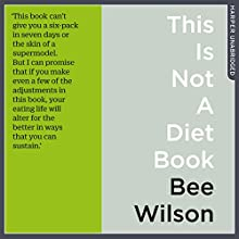 This Is Not a Diet Book: A User's Guide to Eating Well Audiobook by Bee Wilson Narrated by Karen Cass