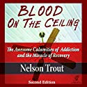 Blood on the Ceiling: The Awesome Calamities of Addiction and the Miracle of Recovery (       UNABRIDGED) by Nelson John Trout Narrated by Michael Ray Davis