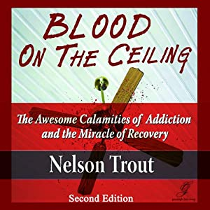 Blood on the Ceiling: The Awesome Calamities of Addiction and the Miracle of Recovery | [Nelson John Trout]