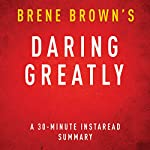 Daring Greatly: How the Courage to Be Vulnerable Transforms the Way We Live, Love, Parent, and Lead, 30-Minute Summary and Analysis | Brene Brown,Instaread Summaries