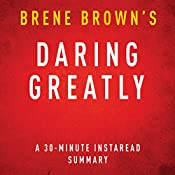 Daring Greatly: How the Courage to Be Vulnerable Transforms the Way We Live, Love, Parent, and Lead, 30-Minute Summary and Analysis | [Brene Brown, Instaread Summaries]