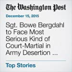 Sgt. Bowe Bergdahl to Face Most Serious Kind of Court-Martial in Army Desertion Case | Dan Lamothe,Thomas Gibbons-Neff