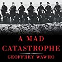 A Mad Catastrophe: The Outbreak of World War I and the Collapse of the Habsburg Empire (       UNABRIDGED) by Geoffrey Wawro Narrated by Geoffrey Wawro