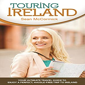 Touring Ireland: Your Ultimate Travel Guide to Enjoy a Perfect, Hassle-Free Trip to Ireland Audiobook