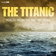 The Titanic: Voices from the BBC Archive Audiobook by Mark Jones Narrated by Tim Pigott-Smith