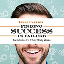 Finding Success in Failure: True Confessions from 10 Years of Startup Mistakes (       UNABRIDGED) by Lucas Carlson Narrated by Chris Murray