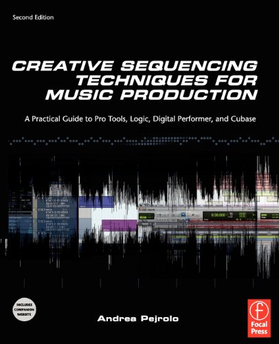 Creative Sequencing Techniques for Music Production: A Practical Guide to Pro Tools, Logic, Digital Performer, and Cubase