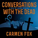 Conversations with the Dead: A Trio of Short Stories | Carmen Fox