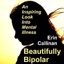 Beautifully Bipolar: An Inspiring Look into Mental Illness Audiobook by Erin Callinan Narrated by Heidi Tabing