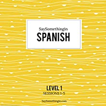 SaySomethinginSpanish Level 1, Sessions 1-5  by Aran Jones Narrated by Aran, Rosa, Gaby