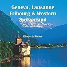 Geneva, Lausanne, Fribourg & Western Switzerland Travel Adventures (       UNABRIDGED) by Kimberly Rinker Narrated by Adam Zens
