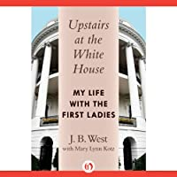 Upstairs at the White House: My Life with the First Ladies (       UNABRIDGED) by J. B. West Narrated by Eric Martin
