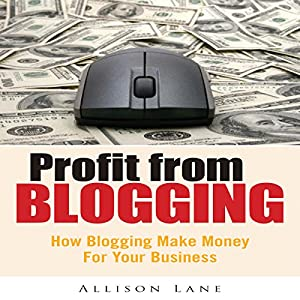 Profit From Blogging: How Blogging Can Make Money for Your Business Audiobook
