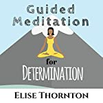 Guided Meditation for Determination | Elise Thornton