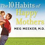 The 10 Habits of Happy Mothers: Reclaiming Our Passion, Purpose, and Sanity | Meg Meeker