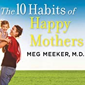 The 10 Habits of Happy Mothers: Reclaiming Our Passion, Purpose, and Sanity | [Meg Meeker]
