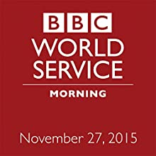 November 27, 2015: Morning  by  BBC Newshour Narrated by Owen Bennett-Jones, Lyse Doucet, Robin Lustig, Razia Iqbal, James Coomarasamy, Julian Marshall