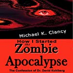 How I Started the Zombie Apocalypse: The Confession of Dr. David Kohlberg: Z-Factor, Book 1 | Michael K. Clancy