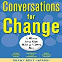 Conversations for Change: 12 Ways to Say It Right When It Matters Most (       UNABRIDGED) by Shawn Kent Hayashi Narrated by Eric Stewart