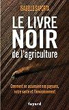 Le livre noir de l'agriculture: Comment on assassine nos paysans, notre santé et l'environnement