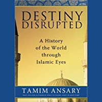 Destiny Disrupted: A History of the World through Islamic Eyes (       UNABRIDGED) by Tamim Ansary Narrated by Tamim Ansary