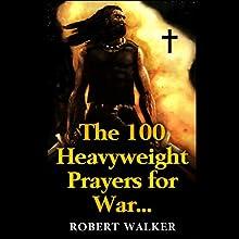 The 100 Heavyweight Prayers for War Audiobook by Robert Walker Narrated by John Rhodes