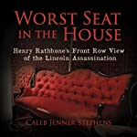 Worst Seat in the House: Henry Rathbone's Front Row View of the Lincoln Assassination | Caleb Jenner Stephens