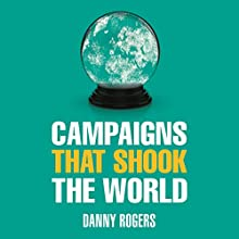 Campaigns That Shook the World: The Evolution of Public Relations Audiobook by Danny Rogers Narrated by Danny Rogers