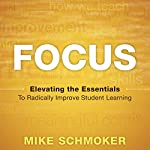 Focus: Elevating the Essentials to Radically Improve Student Learning | Mike Schmoker