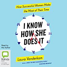 I Know How She Does It: How Successful Women Make the Most of Their Time (       UNABRIDGED) by Laura Vanderkam Narrated by Laura Vanderkam