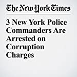 3 New York Police Commanders Are Arrested on Corruption Charges | William K. Rashbaum,Joseph Goldstein