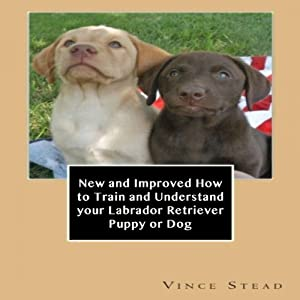 New and Improved How to Train and Understand Your Labrador Retriever Puppy or Dog Audiobook