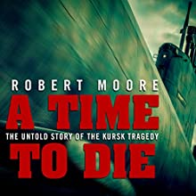 A Time to Die: The Untold Story of the Kursk Tragedy Audiobook by Robert Moore Narrated by Pete Cross