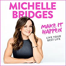 Make It Happen: Live Your Best Life Audiobook by Michelle Bridges Narrated by Michelle Bridges