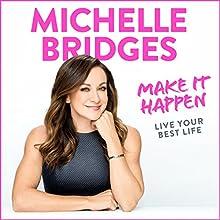 Make It Happen: Live Your Best Life Audiobook by Michelle Bridges Narrated by Michelle Bridges