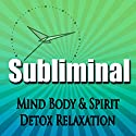 Subliminal Mind, Body & Spirit Detox: Relaxation Revitalize & Cleanse Deeper Sleep Meditation Binaural Beats Speech by Subliminal Hypnosis Narrated by Joel Thielke