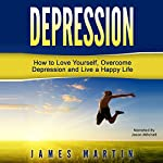 Depression: How to Love Yourself, Overcome Depression, and Live a Happy Life | James Martin