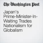 Japan's Prime-Minister-In-Waiting Trades Nationalism for Globalism | Josh Rogin