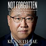 Not Forgotten: The True Story of My Imprisonment in North Korea | Kenneth Bae,Mark Tabb