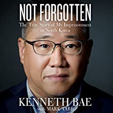 Not Forgotten: The True Story of My Imprisonment in North Korea Audiobook by Kenneth Bae, Mark Tabb Narrated by Wayne Campbell