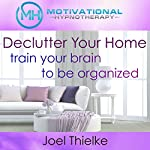 Declutter Your Home, Train Your Brain to Be Organized with Self-Hypnosis, Meditation and Affirmations | Joel Thielke