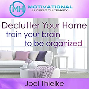 Declutter Your Home, Train Your Brain to Be Organized with Self-Hypnosis, Meditation and Affirmations Speech