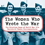 The Women Who Wrote the War: The Riveting Saga of World War II's Daredevil Women Correspondents | Nancy Caldwell Sorel