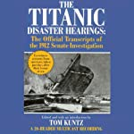 The Titanic Disaster Hearings: The Official Transcripts of the 1912 Senate Investigation | Tom Kuntz (editor)
