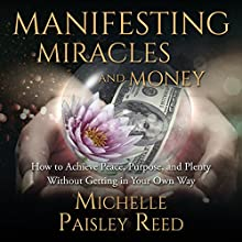 Manifesting Miracles and Money:: How to Achieve Peace, Purpose and Plenty Without Getting in Your Own Way Audiobook by Michelle Paisley Reed Narrated by Michelle Paisley Reed