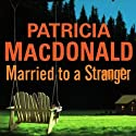 Married to a Stranger (       UNABRIDGED) by Patricia MacDonald Narrated by Bernadette Dunne
