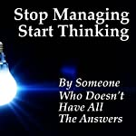 Stop Managing Start Thinking |  Someone Who Doesn't Have All The Answers