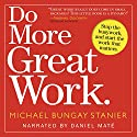 ON HOLD FOR NARRATOR NAME Do More Great Work: Stop the Busywork. Start the Work That Matters. Hörbuch von Michael Bungay Stanier Gesprochen von: Daniel Maté